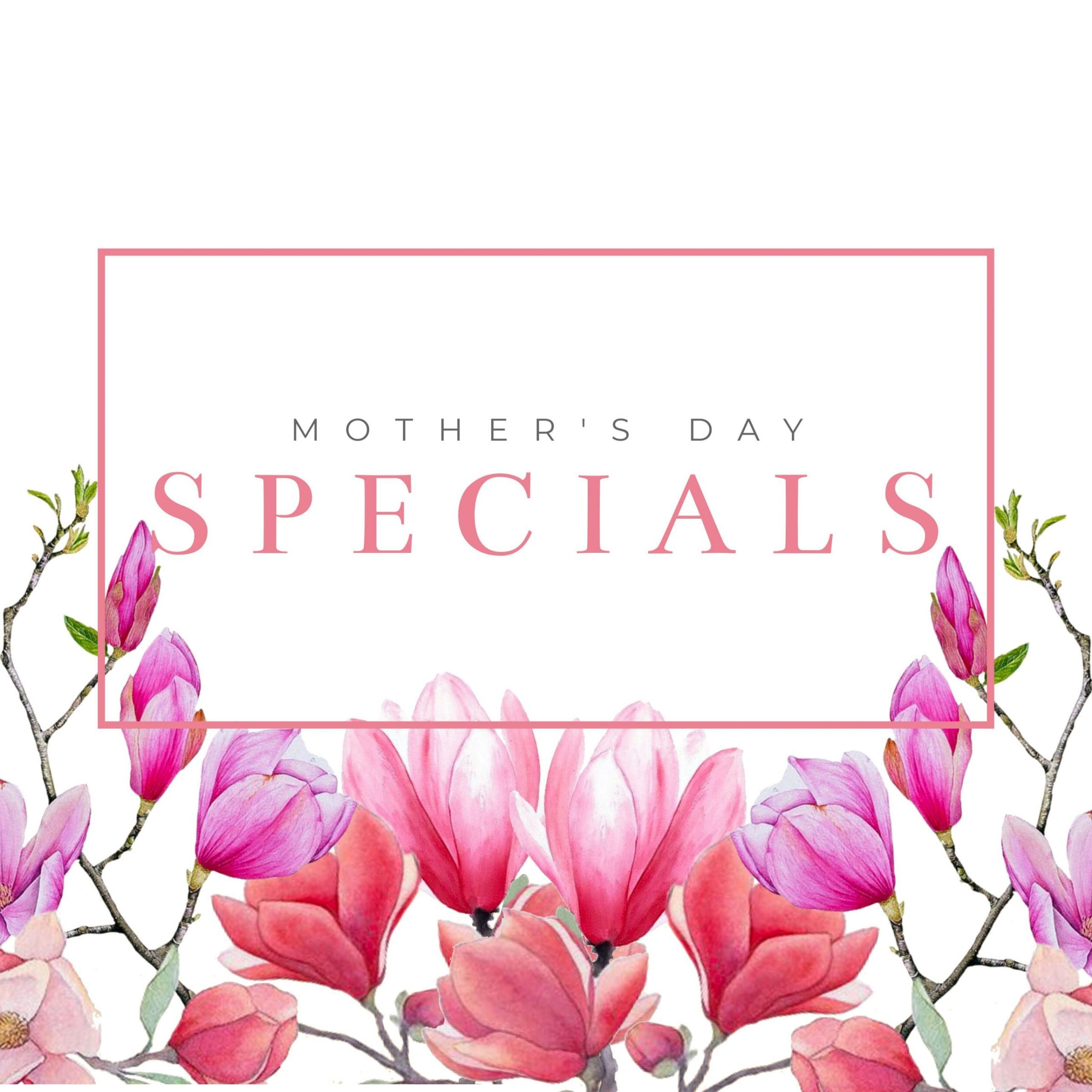 2019 Mother's Day Specials